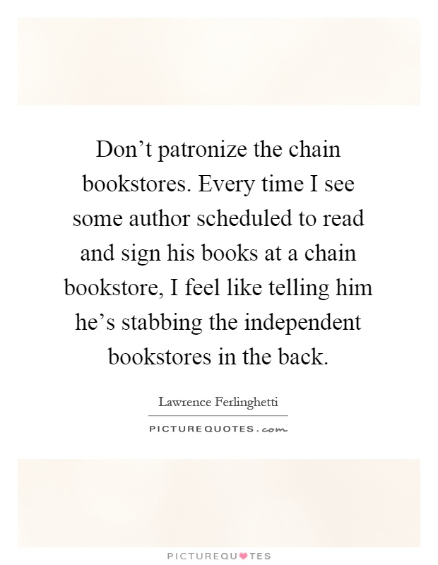 Don't patronize the chain bookstores. Every time I see some author scheduled to read and sign his books at a chain bookstore, I feel like telling him he's stabbing the independent bookstores in the back Picture Quote #1