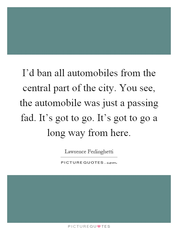 I'd ban all automobiles from the central part of the city. You see, the automobile was just a passing fad. It's got to go. It's got to go a long way from here Picture Quote #1
