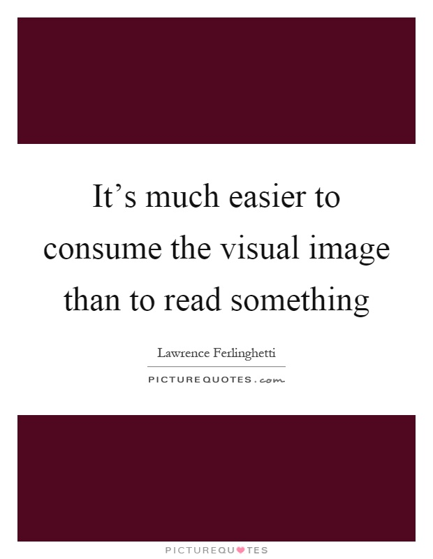It's much easier to consume the visual image than to read something Picture Quote #1
