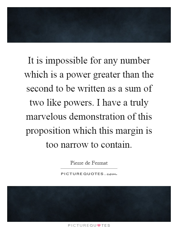 It is impossible for any number which is a power greater than the second to be written as a sum of two like powers. I have a truly marvelous demonstration of this proposition which this margin is too narrow to contain Picture Quote #1