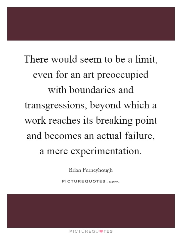 There would seem to be a limit, even for an art preoccupied with boundaries and transgressions, beyond which a work reaches its breaking point and becomes an actual failure, a mere experimentation Picture Quote #1