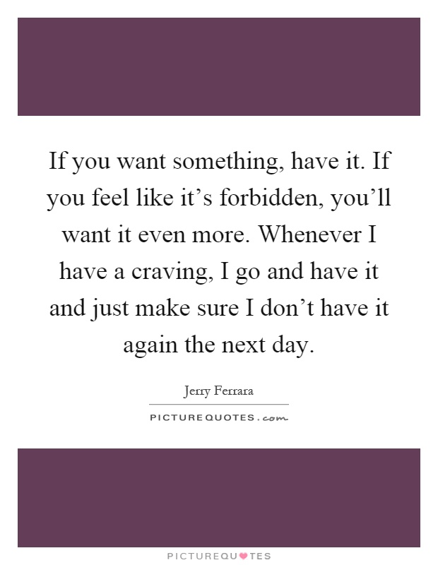 If you want something, have it. If you feel like it's forbidden, you'll want it even more. Whenever I have a craving, I go and have it and just make sure I don't have it again the next day Picture Quote #1