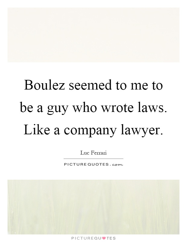 Boulez seemed to me to be a guy who wrote laws. Like a company lawyer Picture Quote #1