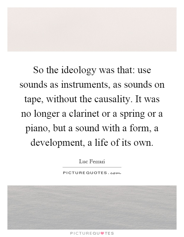So the ideology was that: use sounds as instruments, as sounds on tape, without the causality. It was no longer a clarinet or a spring or a piano, but a sound with a form, a development, a life of its own Picture Quote #1