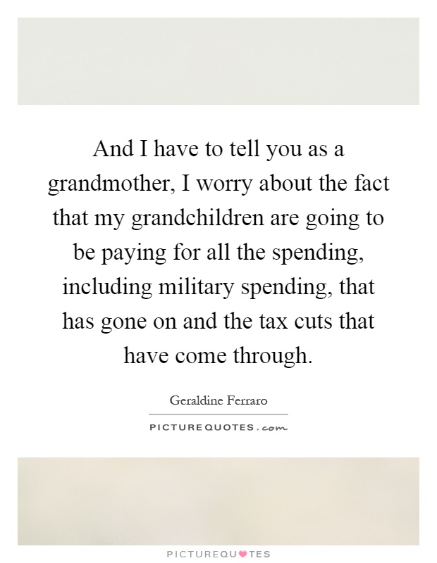And I have to tell you as a grandmother, I worry about the fact that my grandchildren are going to be paying for all the spending, including military spending, that has gone on and the tax cuts that have come through Picture Quote #1