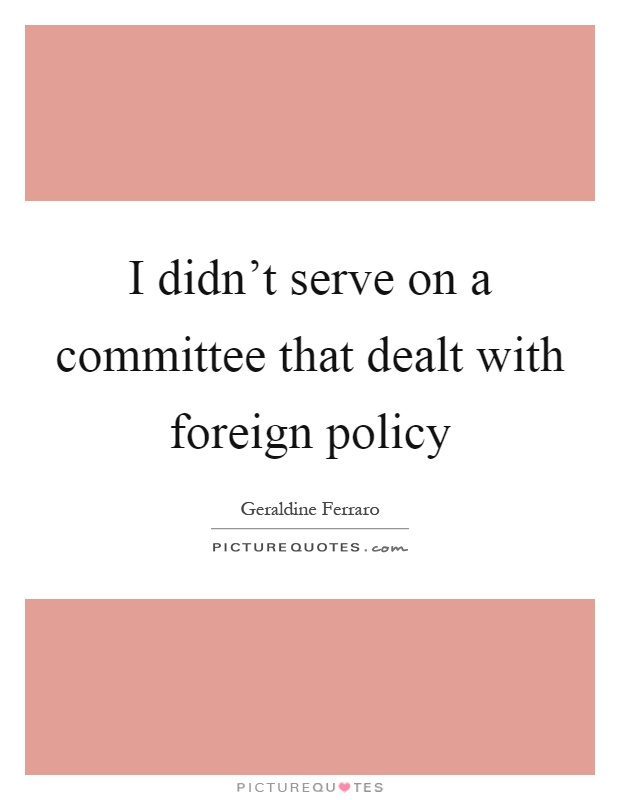 I didn't serve on a committee that dealt with foreign policy Picture Quote #1