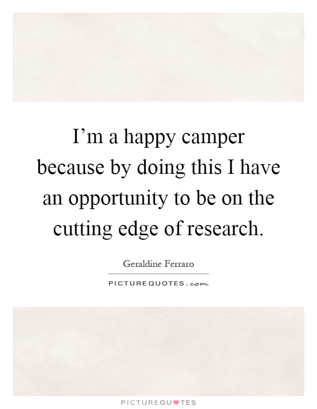 I'm a happy camper because by doing this I have an opportunity to be on the cutting edge of research Picture Quote #1
