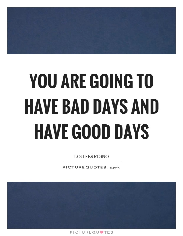 You are going to have bad days and have good days Picture Quote #1