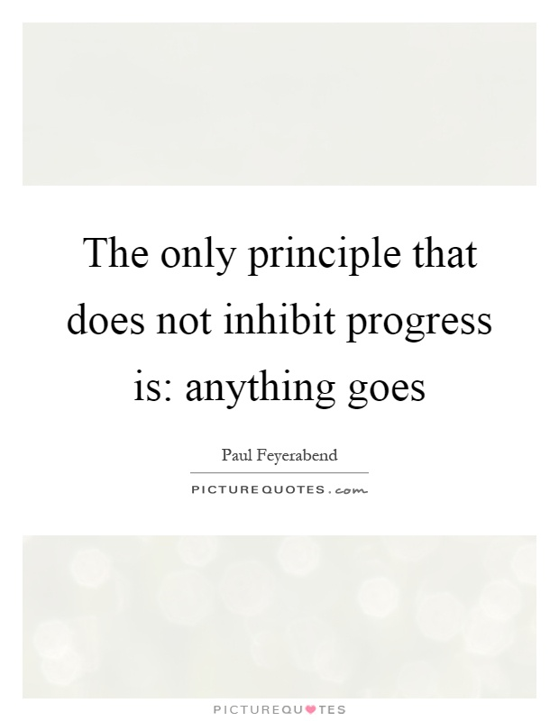 The only principle that does not inhibit progress is: anything goes Picture Quote #1