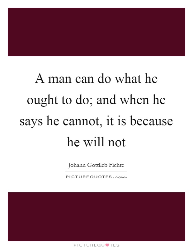 A man can do what he ought to do; and when he says he cannot, it is because he will not Picture Quote #1