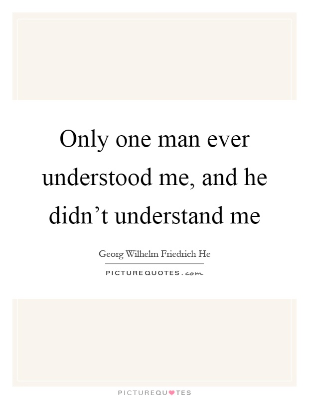 Only one man ever understood me, and he didn't understand me Picture Quote #1