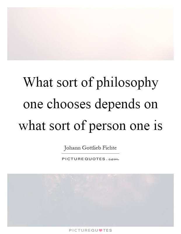 What sort of philosophy one chooses depends on what sort of person one is Picture Quote #1