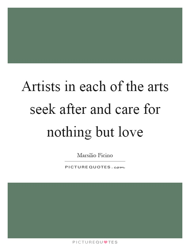 Artists in each of the arts seek after and care for nothing but love Picture Quote #1