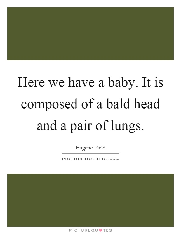 Here we have a baby. It is composed of a bald head and a pair of lungs Picture Quote #1