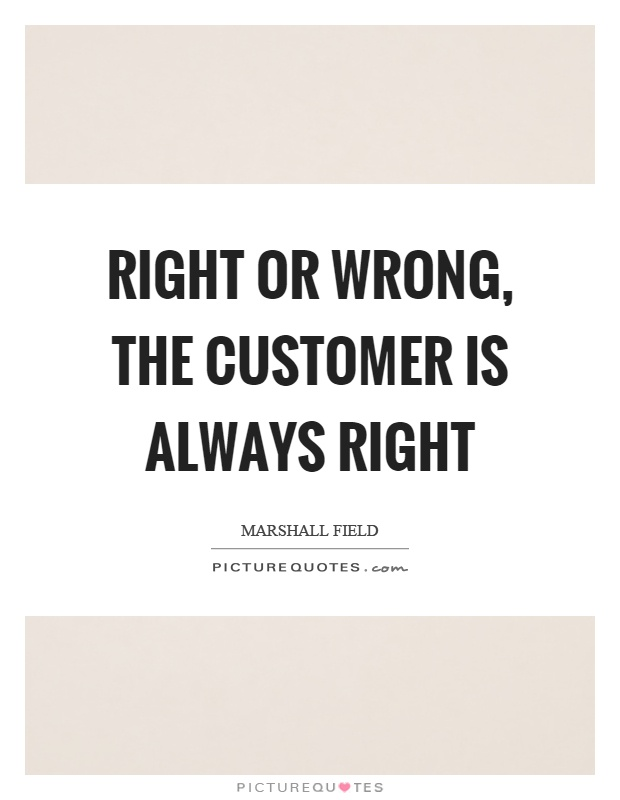 Right or wrong, the customer is always right Picture Quote #1