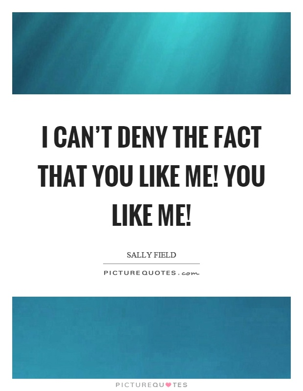 I can't deny the fact that you like me! You like me! Picture Quote #1