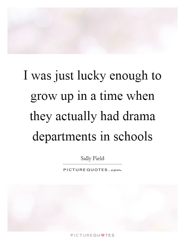 I was just lucky enough to grow up in a time when they actually had drama departments in schools Picture Quote #1