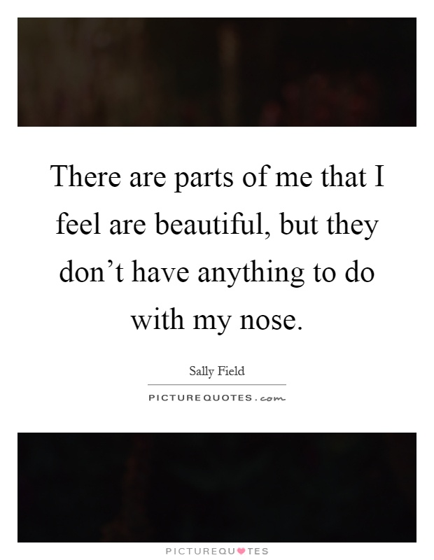 There are parts of me that I feel are beautiful, but they don't have anything to do with my nose Picture Quote #1