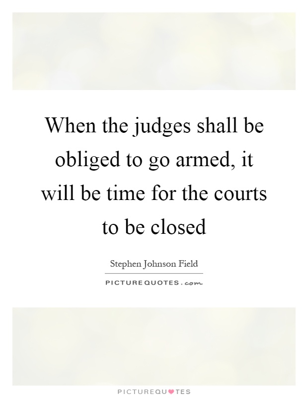 When the judges shall be obliged to go armed, it will be time for the courts to be closed Picture Quote #1