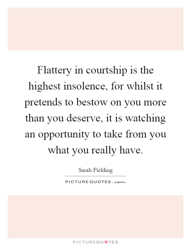 Flattery in courtship is the highest insolence, for whilst it pretends to bestow on you more than you deserve, it is watching an opportunity to take from you what you really have Picture Quote #1
