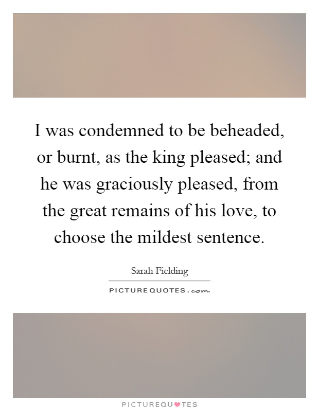 I was condemned to be beheaded, or burnt, as the king pleased; and he was graciously pleased, from the great remains of his love, to choose the mildest sentence Picture Quote #1