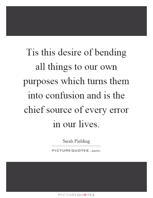 Tis this desire of bending all things to our own purposes which turns them into confusion and is the chief source of every error in our lives Picture Quote #1