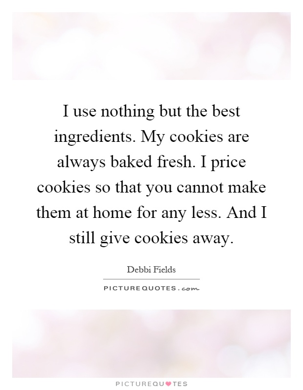 I use nothing but the best ingredients. My cookies are always baked fresh. I price cookies so that you cannot make them at home for any less. And I still give cookies away Picture Quote #1