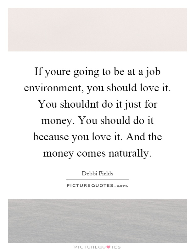 If youre going to be at a job environment, you should love it. You shouldnt do it just for money. You should do it because you love it. And the money comes naturally Picture Quote #1