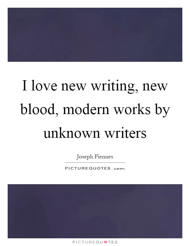 I love new writing, new blood, modern works by unknown writers Picture Quote #1