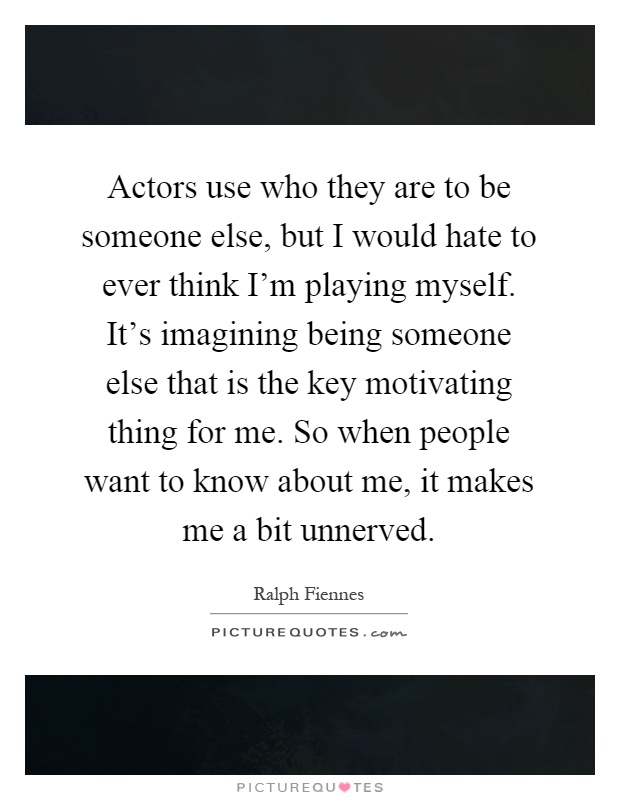 Actors use who they are to be someone else, but I would hate to ever think I'm playing myself. It's imagining being someone else that is the key motivating thing for me. So when people want to know about me, it makes me a bit unnerved Picture Quote #1