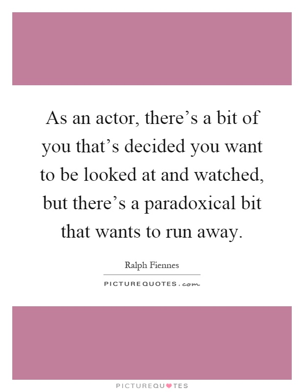 As an actor, there's a bit of you that's decided you want to be looked at and watched, but there's a paradoxical bit that wants to run away Picture Quote #1