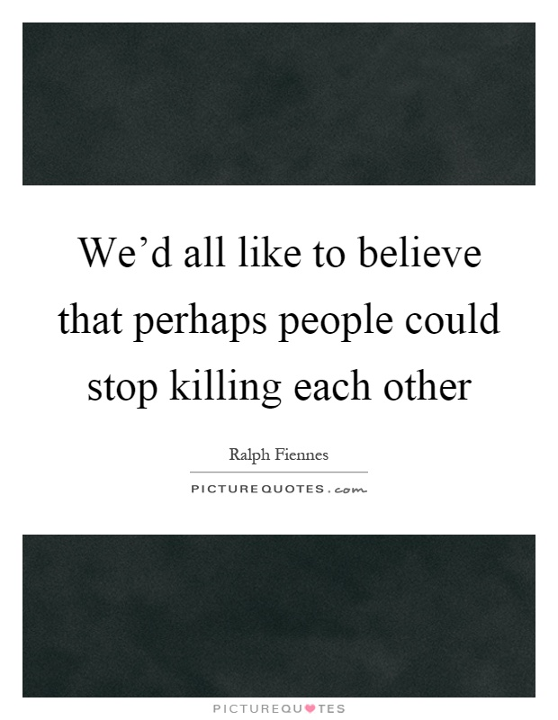 We'd all like to believe that perhaps people could stop killing each other Picture Quote #1
