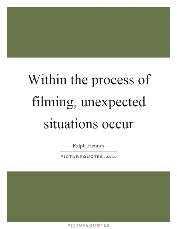 Within the process of filming, unexpected situations occur Picture Quote #1