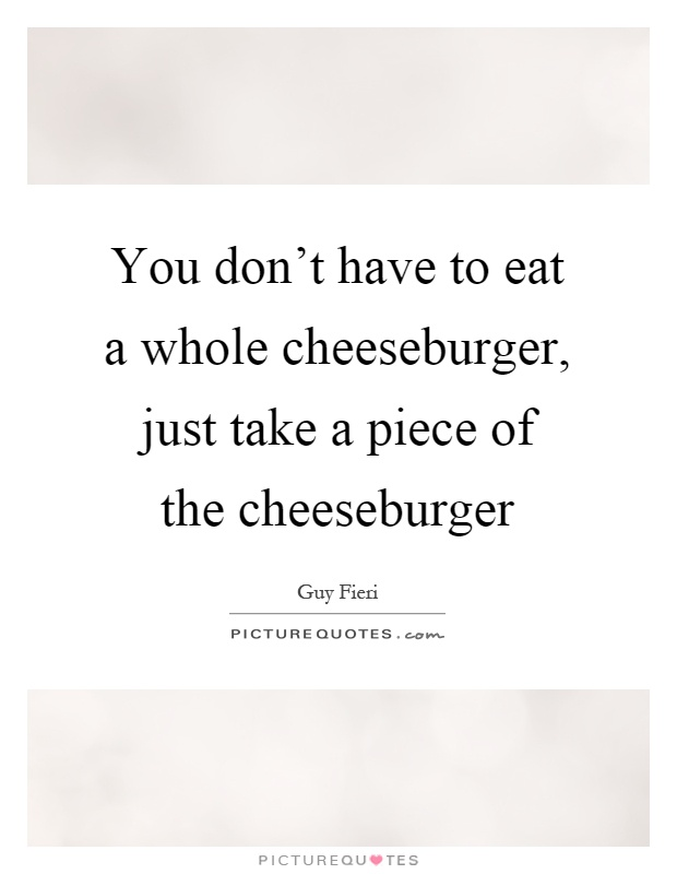 You don't have to eat a whole cheeseburger, just take a piece of the cheeseburger Picture Quote #1