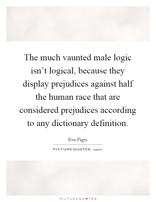 The much vaunted male logic isn't logical, because they display prejudices against half the human race that are considered prejudices according to any dictionary definition Picture Quote #1