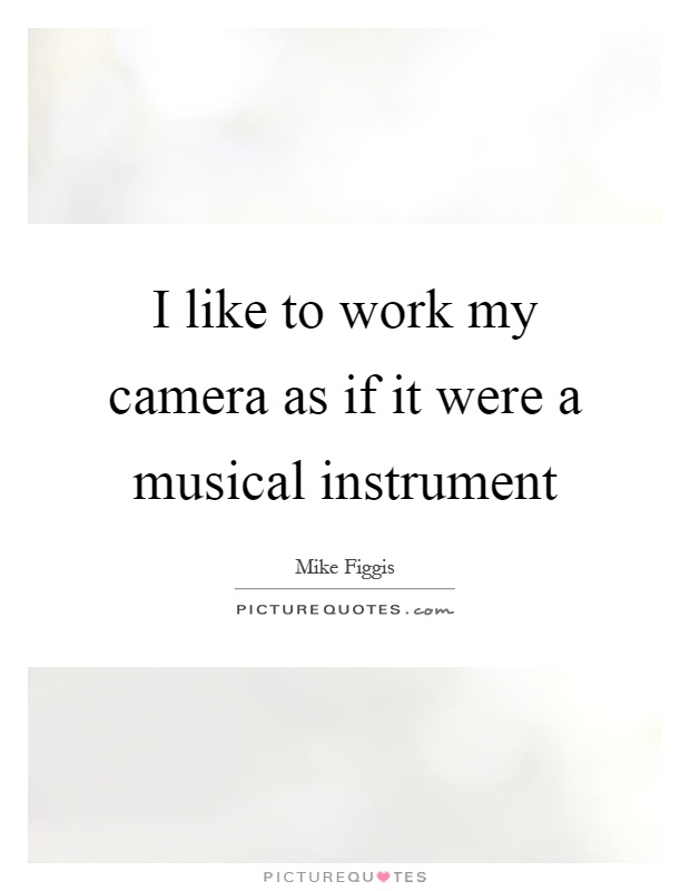 I like to work my camera as if it were a musical instrument Picture Quote #1