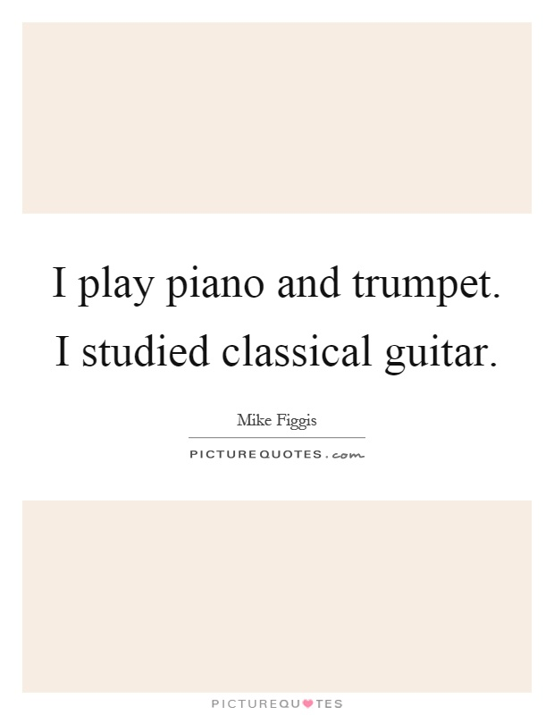 I play piano and trumpet. I studied classical guitar Picture Quote #1
