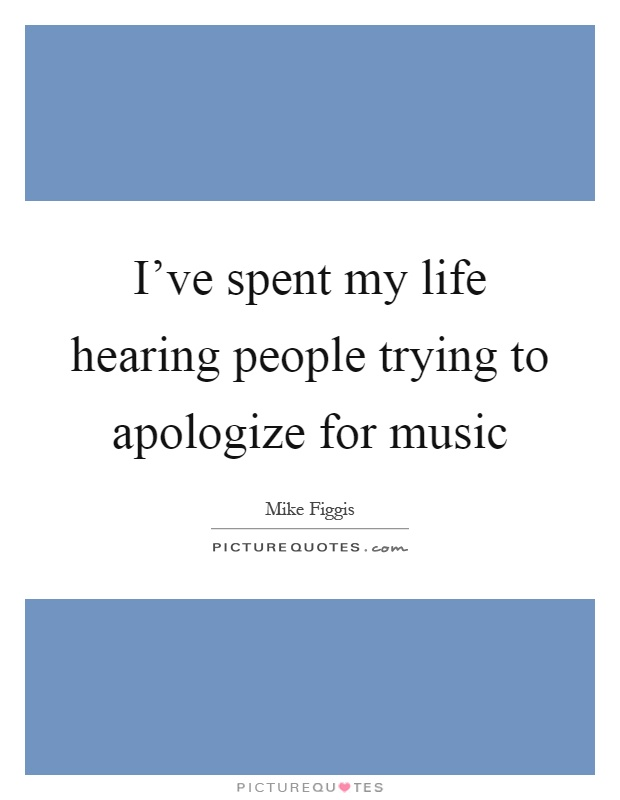 I've spent my life hearing people trying to apologize for music Picture Quote #1