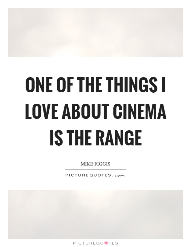 One of the things I love about cinema is the range Picture Quote #1