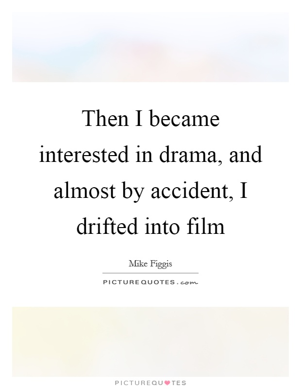 Then I became interested in drama, and almost by accident, I drifted into film Picture Quote #1