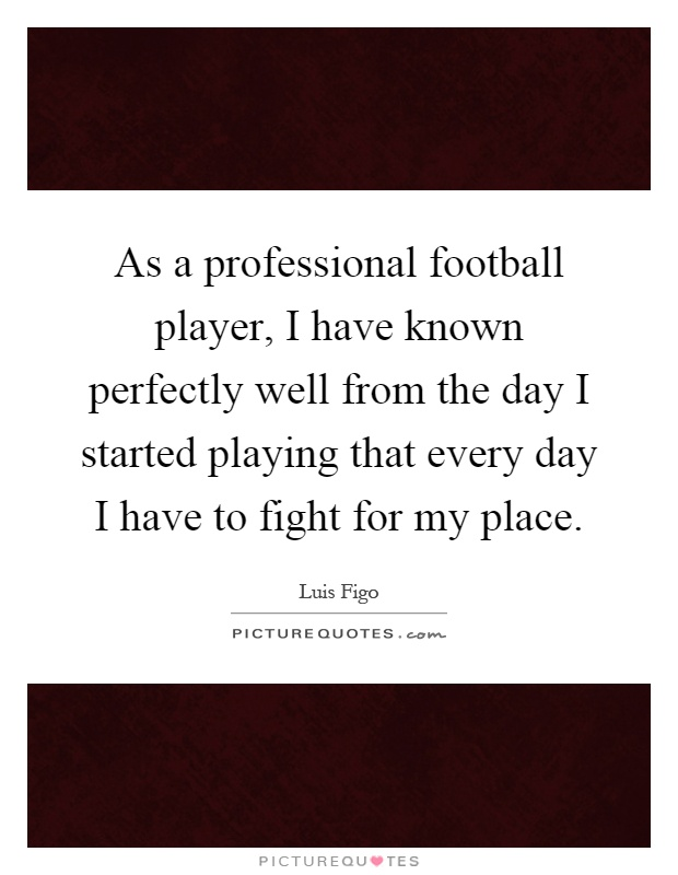 As a professional football player, I have known perfectly well from the day I started playing that every day I have to fight for my place Picture Quote #1