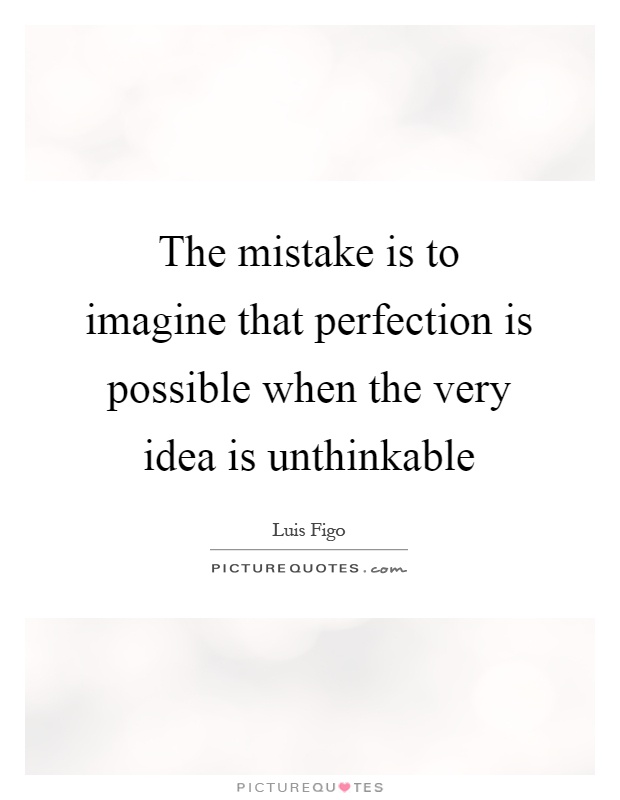 The mistake is to imagine that perfection is possible when the very idea is unthinkable Picture Quote #1