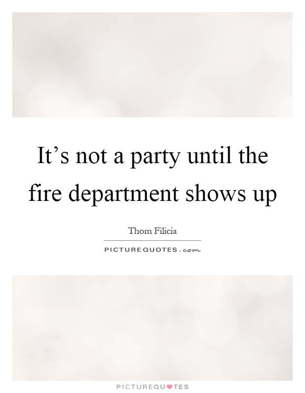 It's not a party until the fire department shows up Picture Quote #1