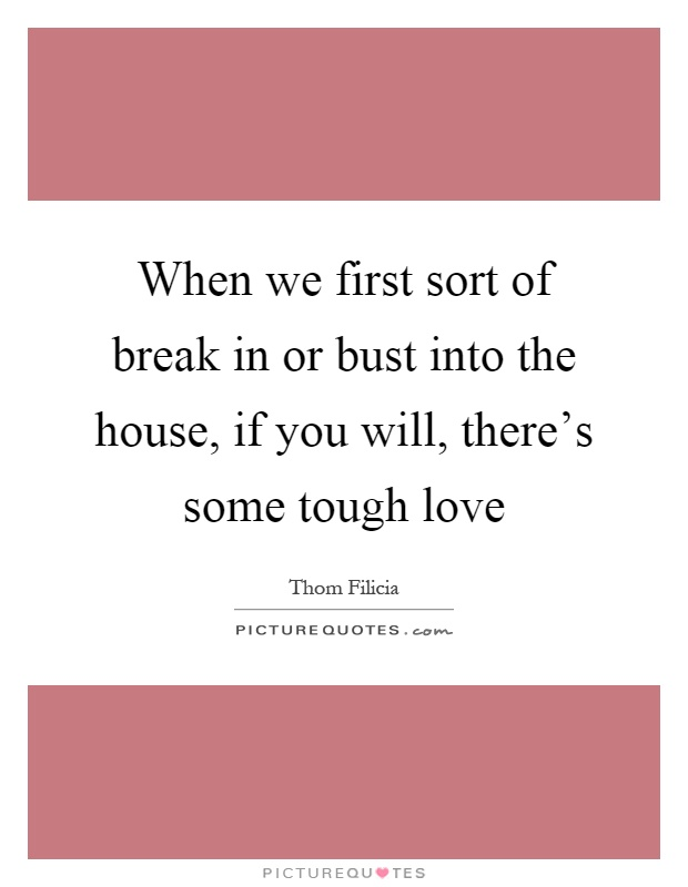 When we first sort of break in or bust into the house, if you will, there's some tough love Picture Quote #1