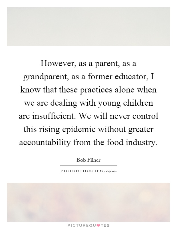 However, as a parent, as a grandparent, as a former educator, I know that these practices alone when we are dealing with young children are insufficient. We will never control this rising epidemic without greater accountability from the food industry Picture Quote #1