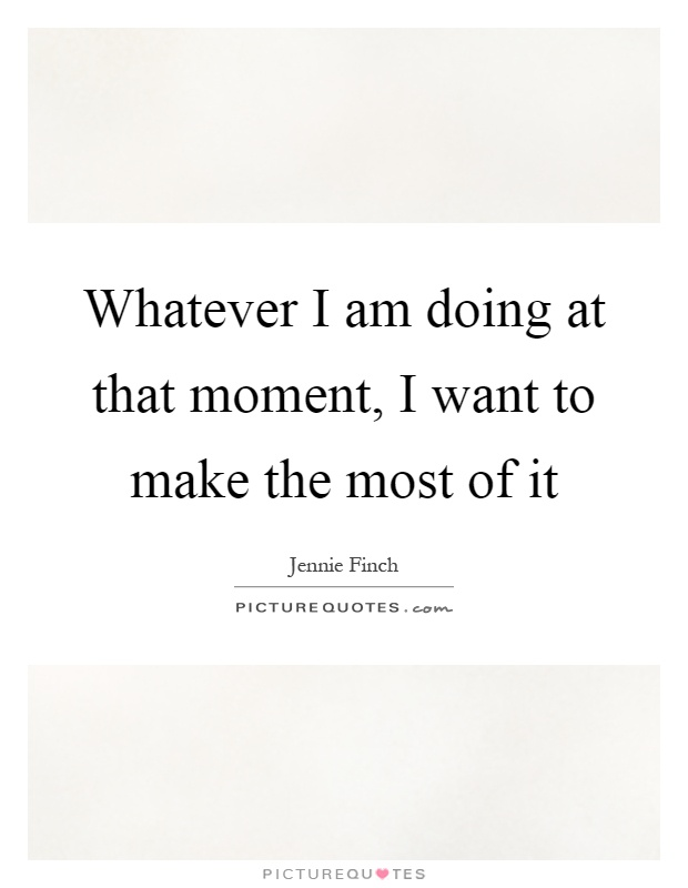 Whatever I am doing at that moment, I want to make the most of it Picture Quote #1