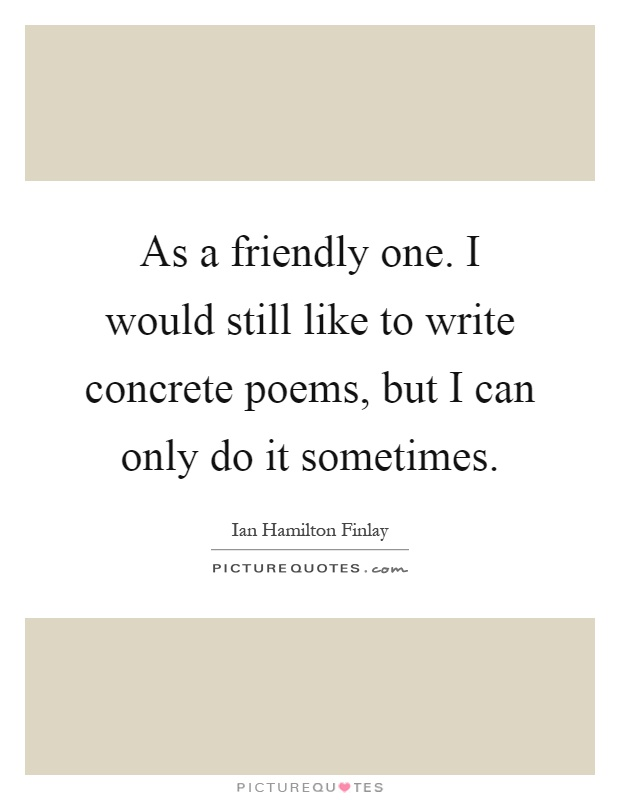 As a friendly one. I would still like to write concrete poems, but I can only do it sometimes Picture Quote #1
