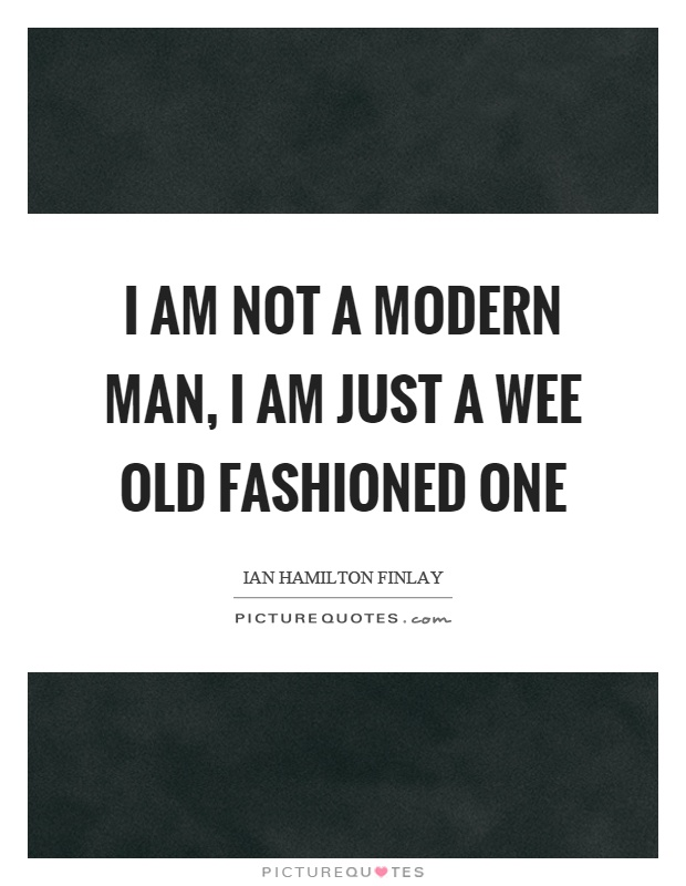 I am not a modern man, I am just a wee old fashioned one Picture Quote #1