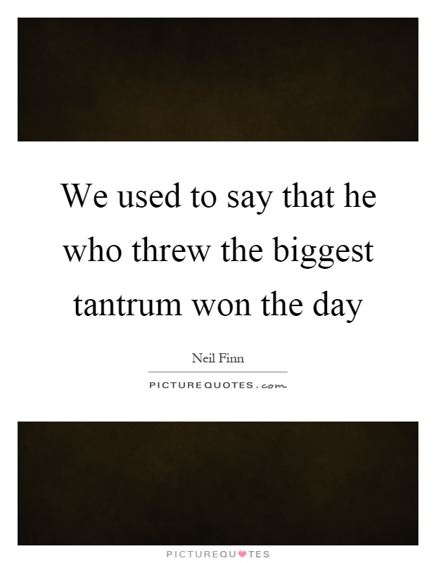 We used to say that he who threw the biggest tantrum won the day Picture Quote #1