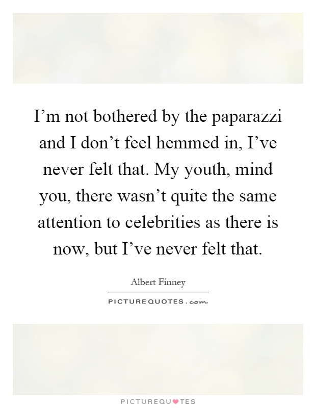 I'm not bothered by the paparazzi and I don't feel hemmed in, I've never felt that. My youth, mind you, there wasn't quite the same attention to celebrities as there is now, but I've never felt that Picture Quote #1
